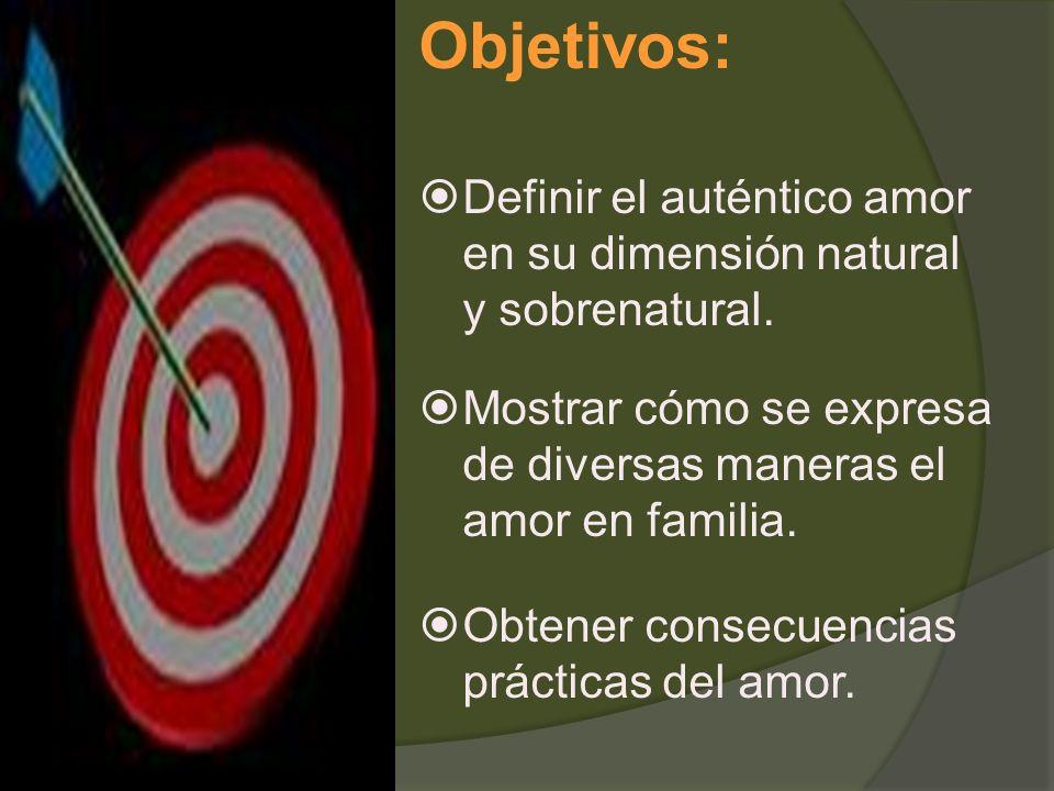 Objetivos: Definir el auténtico amor en su dimensión natural y sobrenatural. Mostrar cómo se expresa de diversas maneras el amor en familia.