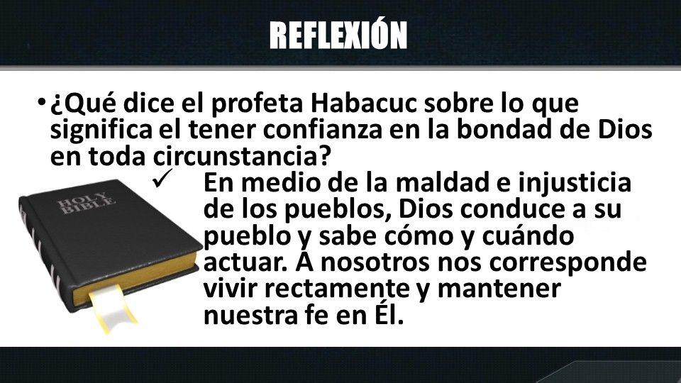 REFLEXIÓN ¿Qué dice el profeta Habacuc sobre lo que significa el tener confianza en la bondad de Dios en toda circunstancia