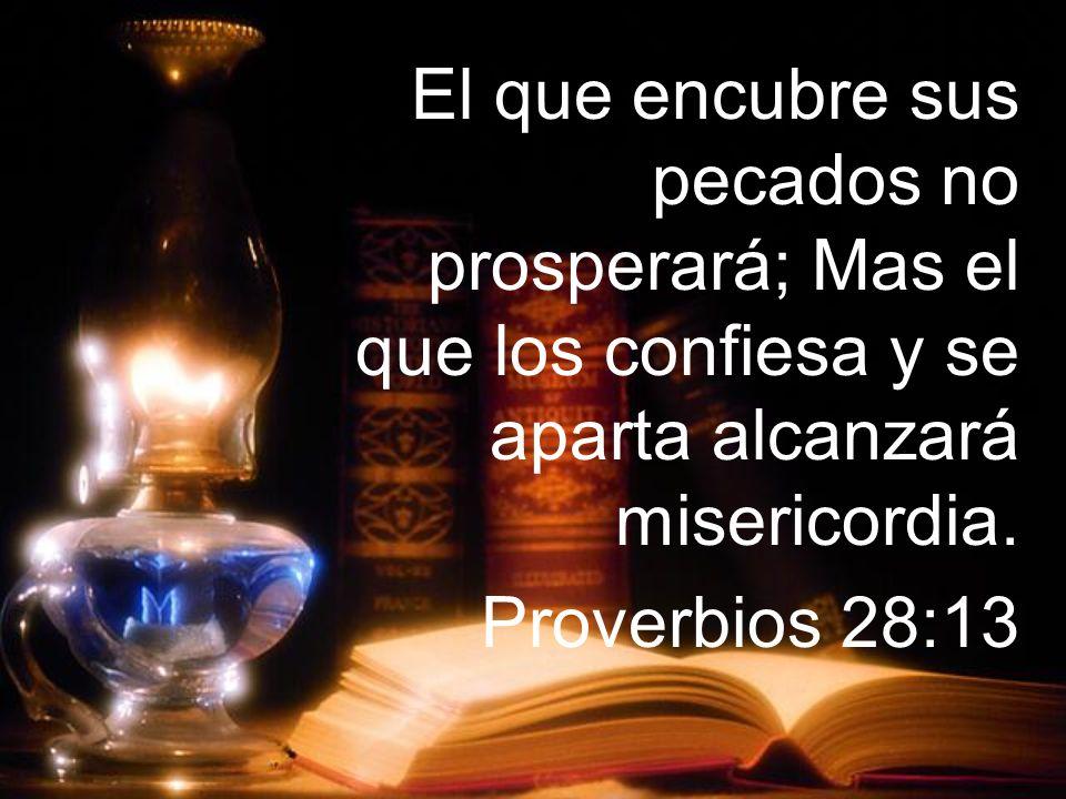 El que encubre sus pecados no prosperará; Mas el que los confiesa y se aparta alcanzará misericordia.