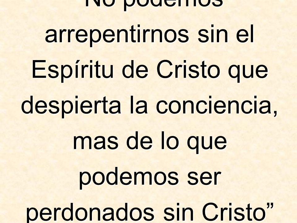 No podemos arrepentirnos sin el Espíritu de Cristo que despierta la conciencia, mas de lo que podemos ser perdonados sin Cristo (El Camino a Cristo, pagina 24).