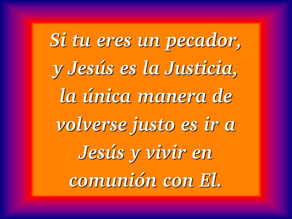 Si tu eres un pecador, y Jesús es la Justicia, la única manera de volverse justo es ir a Jesús y vivir en comunión con El.