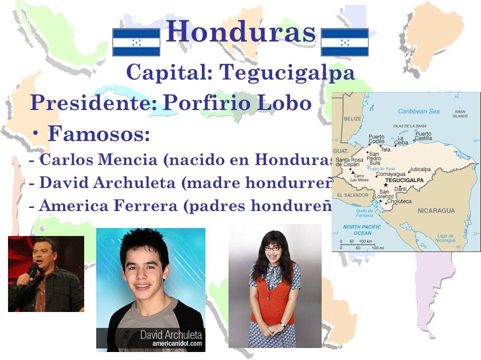 Honduras Capital: Tegucigalpa Presidente: Porfirio Lobo Famosos: