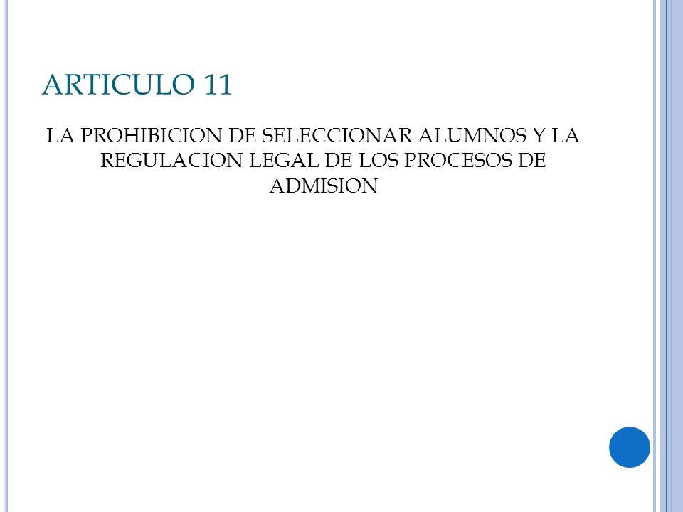 ARTICULO 11 LA PROHIBICION DE SELECCIONAR ALUMNOS Y LA REGULACION LEGAL DE LOS PROCESOS DE ADMISION.