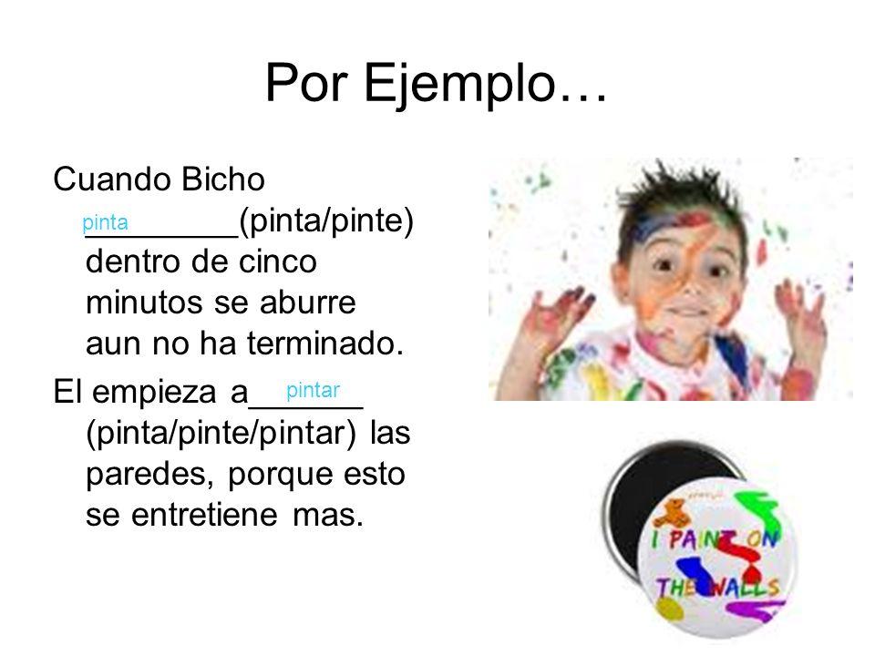 Por Ejemplo… Cuando Bicho ________(pinta/pinte) dentro de cinco minutos se aburre aun no ha terminado.