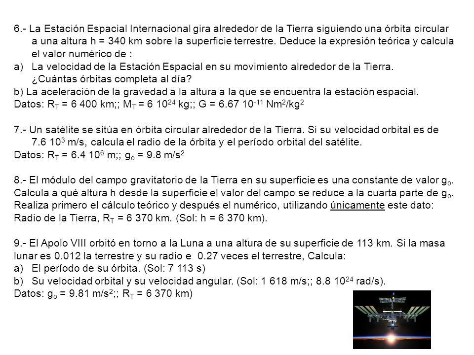 6.- La Estación Espacial Internacional gira alrededor de la Tierra siguiendo una órbita circular a una altura h = 340 km sobre la superficie terrestre. Deduce la expresión teórica y calcula el valor numérico de :