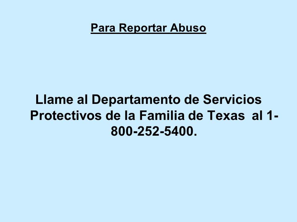 Para Reportar AbusoLlame al Departamento de Servicios Protectivos de la Familia de Texas al 1-800-252-5400.