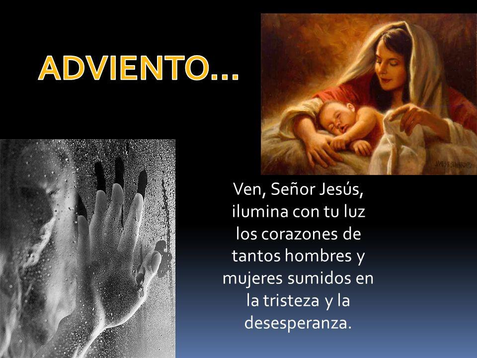ADVIENTO… Ven, Señor Jesús, ilumina con tu luz los corazones de tantos hombres y mujeres sumidos en la tristeza y la desesperanza.