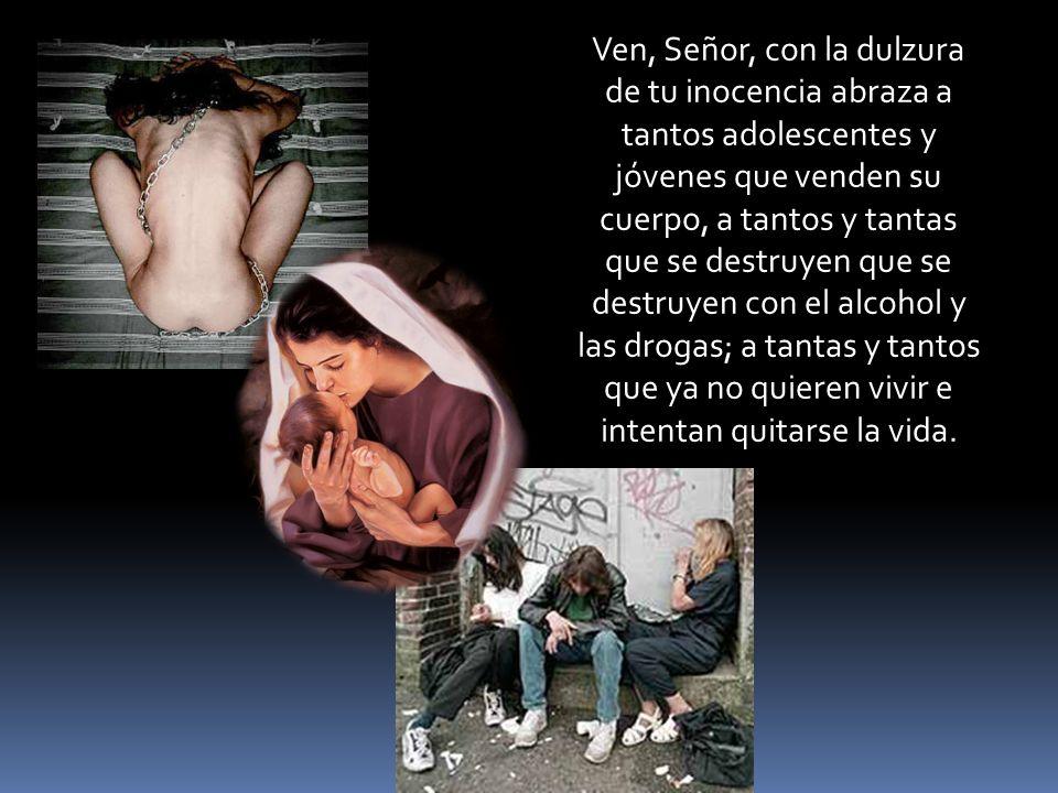 Ven, Señor, con la dulzura de tu inocencia abraza a tantos adolescentes y jóvenes que venden su cuerpo, a tantos y tantas que se destruyen que se destruyen con el alcohol y las drogas; a tantas y tantos que ya no quieren vivir e intentan quitarse la vida.