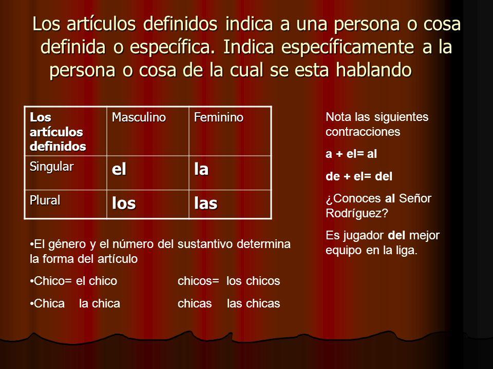 Los artículos definidos indica a una persona o cosa definida o específica. Indica específicamente a la persona o cosa de la cual se esta hablando