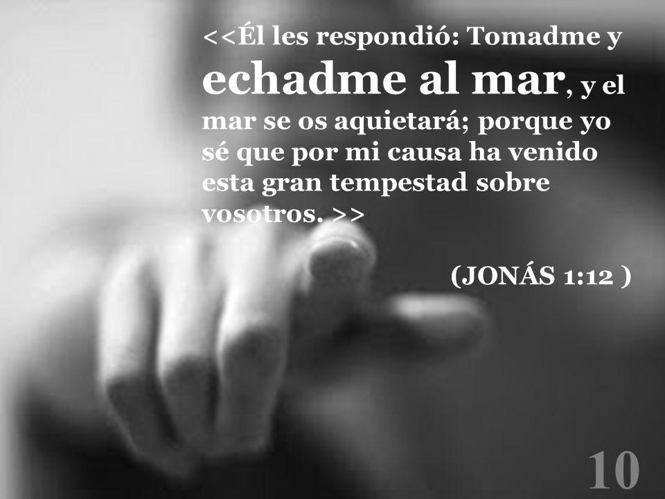 <<Él les respondió: Tomadme y echadme al mar, y el mar se os aquietará; porque yo sé que por mi causa ha venido esta gran tempestad sobre vosotros. >>