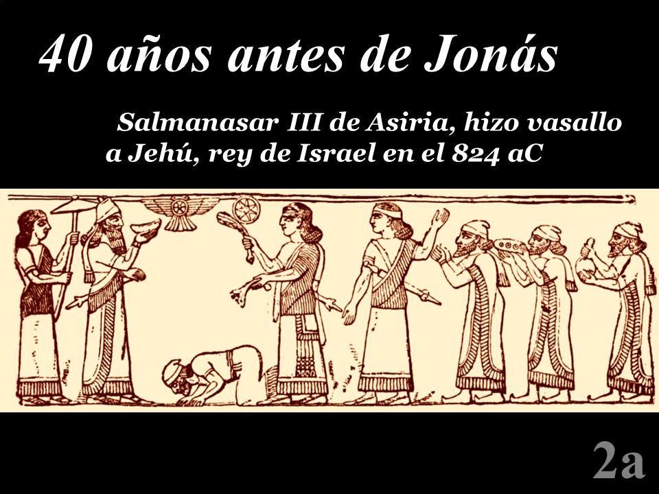 40 años antes de JonásPSalmanasar III de Asiria, hizo vasallo a Jehú, rey de Israel en el 824 aC.