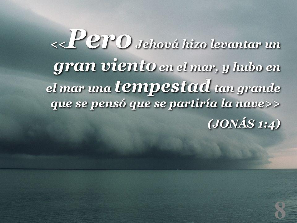 <<Pero Jehová hizo levantar un gran viento en el mar, y hubo en el mar una tempestad tan grande que se pensó que se partiría la nave>>