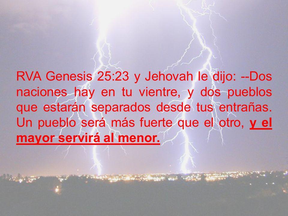 RVA Genesis 25:23 y Jehovah le dijo: --Dos naciones hay en tu vientre, y dos pueblos que estarán separados desde tus entrañas.