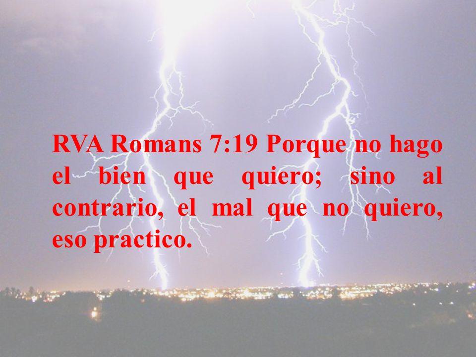 RVA Romans 7:19 Porque no hago el bien que quiero; sino al contrario, el mal que no quiero, eso practico.