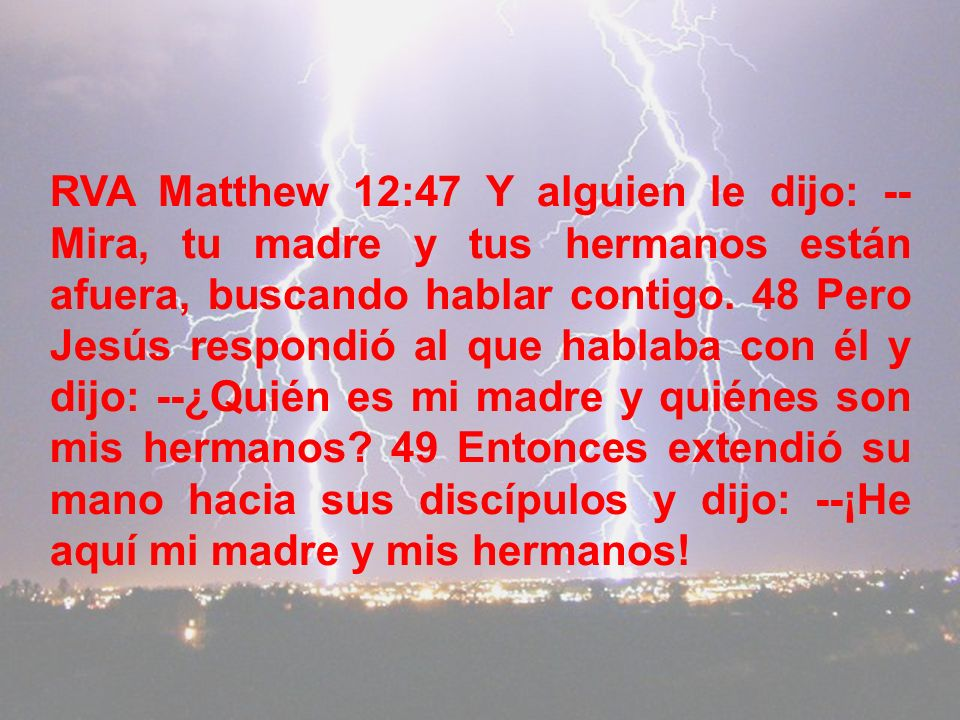 RVA Matthew 12:47 Y alguien le dijo: --Mira, tu madre y tus hermanos están afuera, buscando hablar contigo.