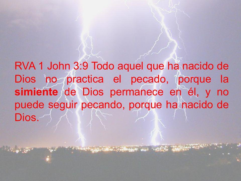 RVA 1 John 3:9 Todo aquel que ha nacido de Dios no practica el pecado, porque la simiente de Dios permanece en él, y no puede seguir pecando, porque ha nacido de Dios.