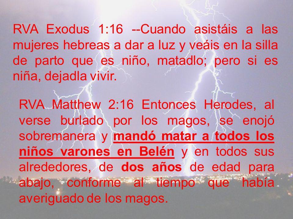 RVA Exodus 1:16 --Cuando asistáis a las mujeres hebreas a dar a luz y veáis en la silla de parto que es niño, matadlo; pero si es niña, dejadla vivir.