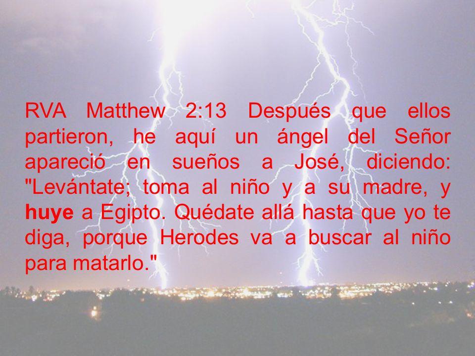 RVA Matthew 2:13 Después que ellos partieron, he aquí un ángel del Señor apareció en sueños a José, diciendo: Levántate; toma al niño y a su madre, y huye a Egipto.