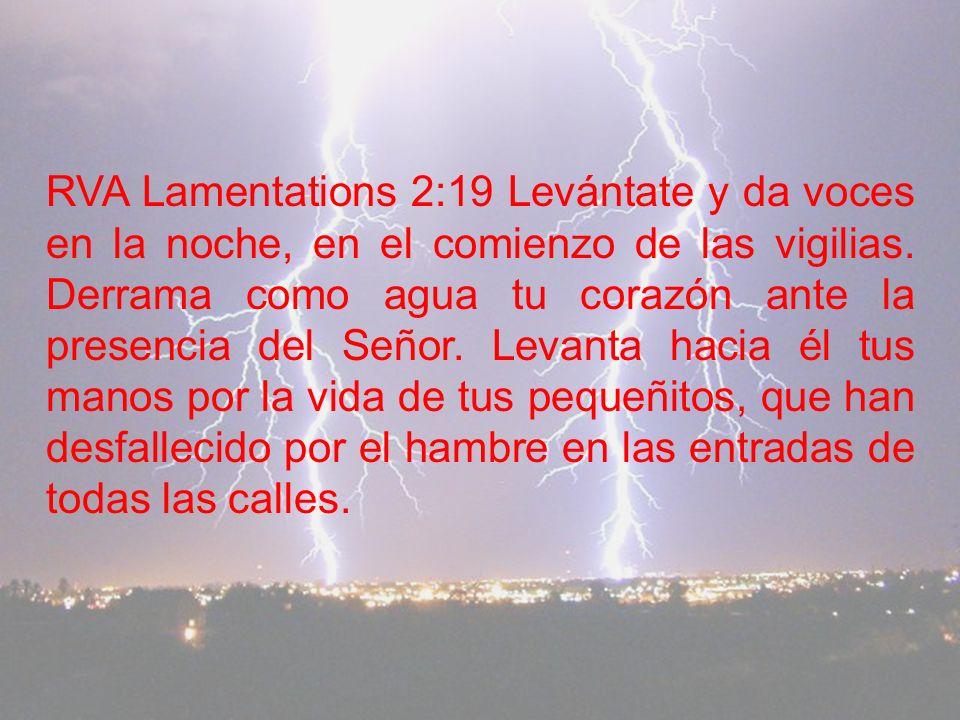 RVA Lamentations 2:19 Levántate y da voces en la noche, en el comienzo de las vigilias.