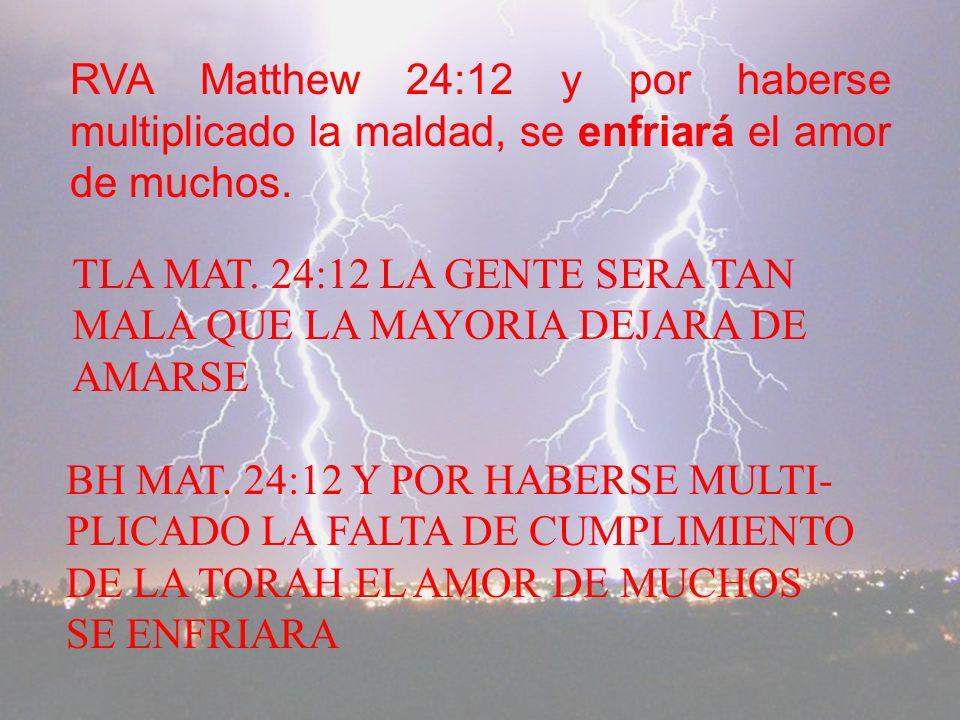 RVA Matthew 24:12 y por haberse multiplicado la maldad, se enfriará el amor de muchos.