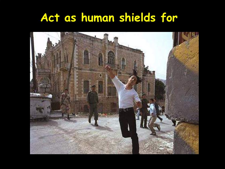 Act as human shields for