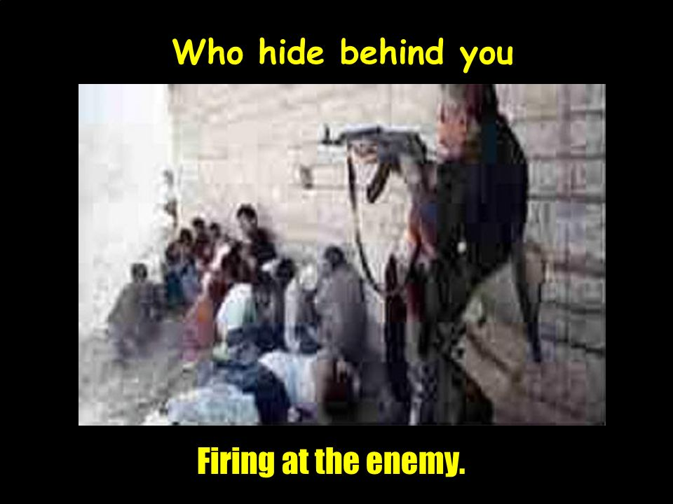 Who hide behind you Firing at the enemy.