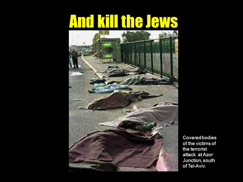 And kill the Jews Covered bodies of the victims of the terrorist attack at Azor Junction, south of Tel-Aviv.