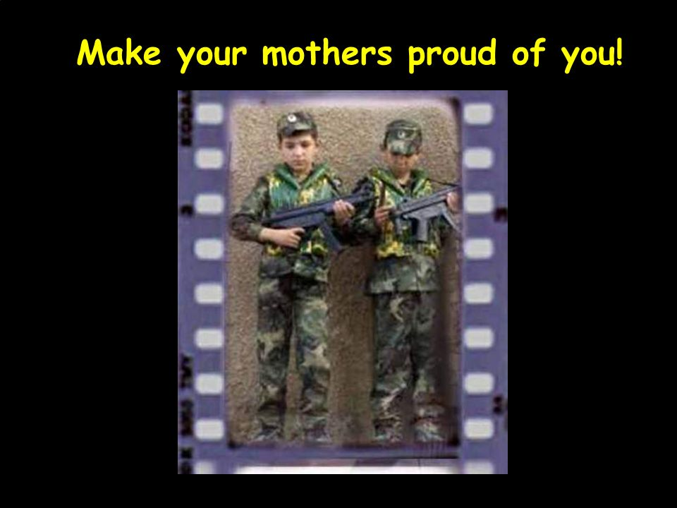Make your mothers proud of you!