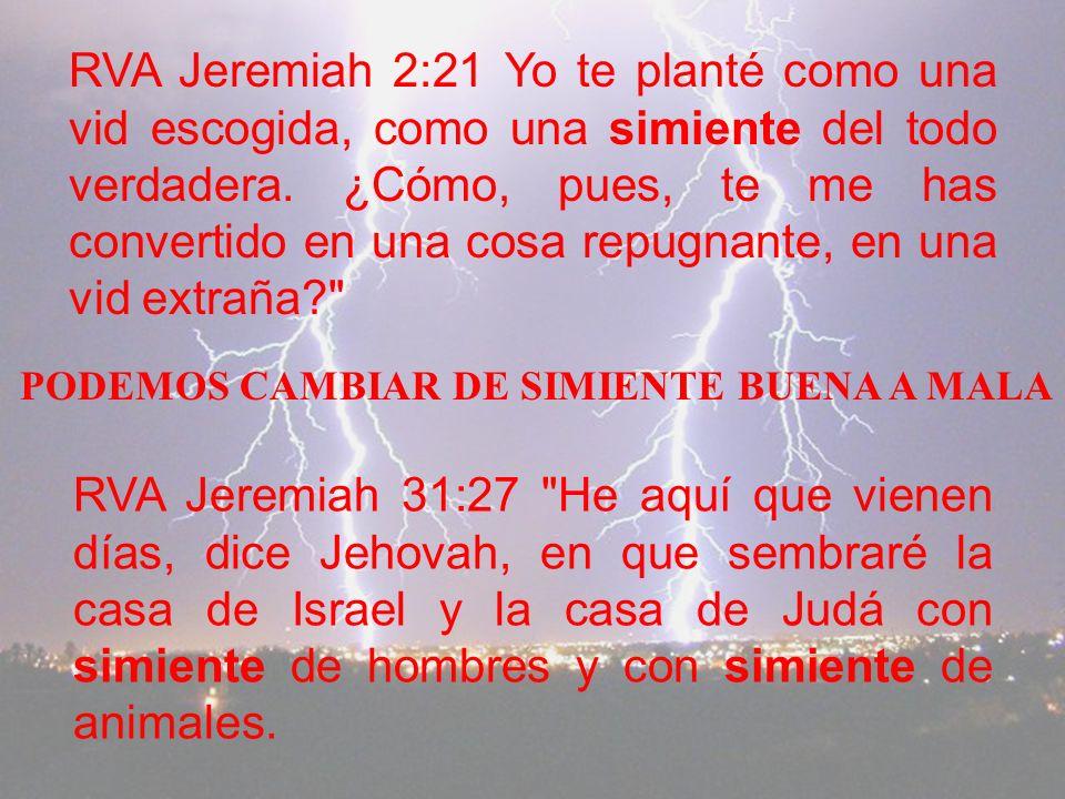 RVA Jeremiah 2:21 Yo te planté como una vid escogida, como una simiente del todo verdadera. ¿Cómo, pues, te me has convertido en una cosa repugnante, en una vid extraña