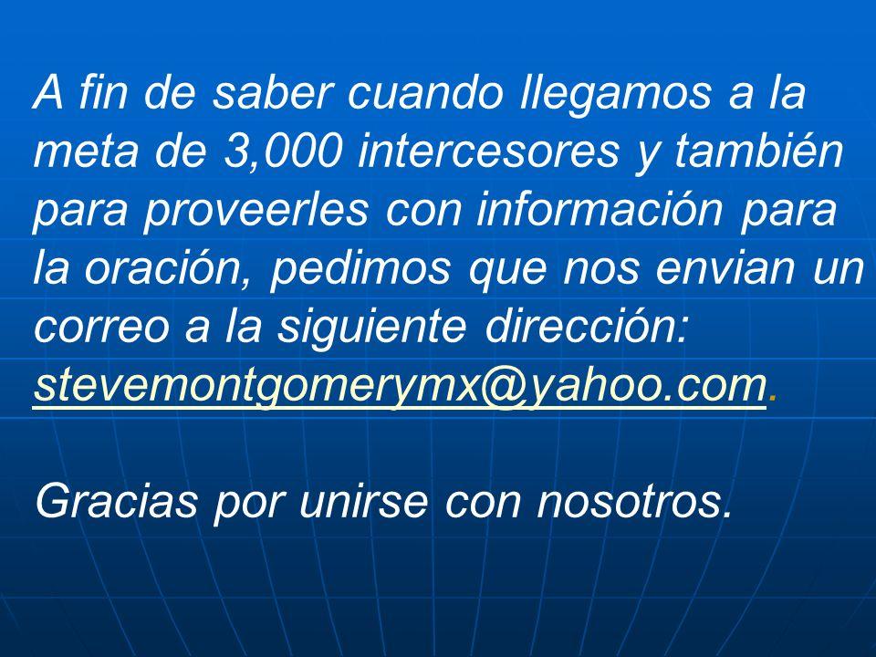 A fin de saber cuando llegamos a la meta de 3,000 intercesores y también para proveerles con información para la oración, pedimos que nos envian un correo a la siguiente dirección: stevemontgomerymx@yahoo.com.