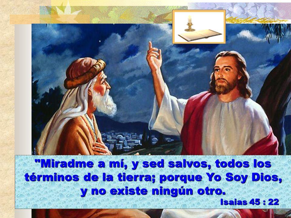 Miradme a mí, y sed salvos, todos los términos de la tierra; porque Yo Soy Dios,