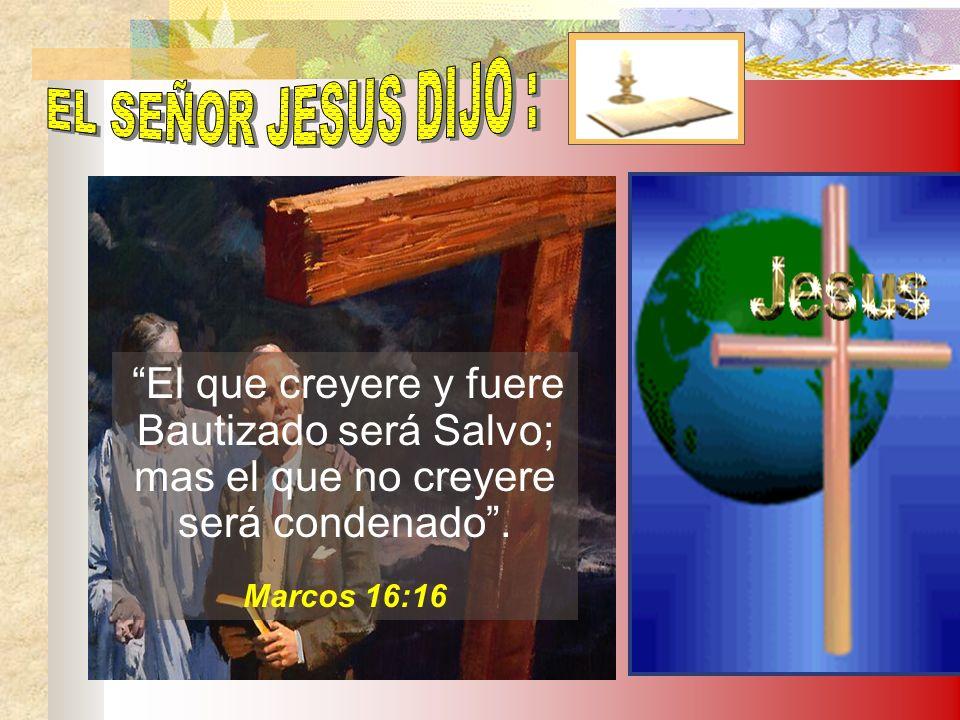 EL SEÑOR JESUS DIJO : Bautizado será Salvo; mas el que no creyere