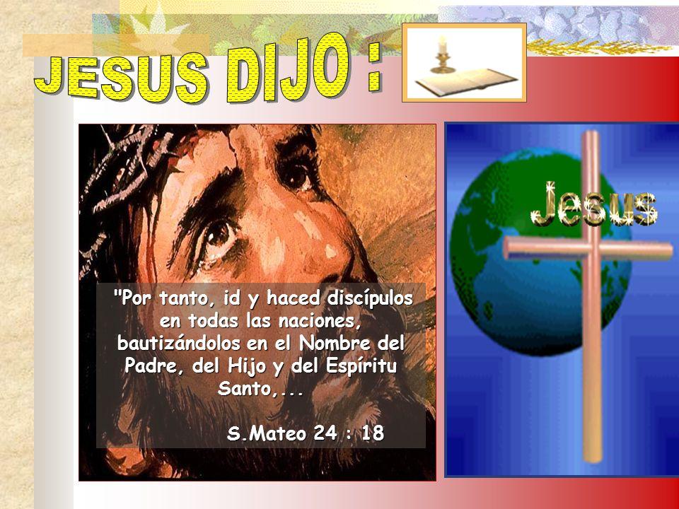 JESUS DIJO : Por tanto, id y haced discípulos en todas las naciones, bautizándolos en el Nombre del Padre, del Hijo y del Espíritu Santo,...