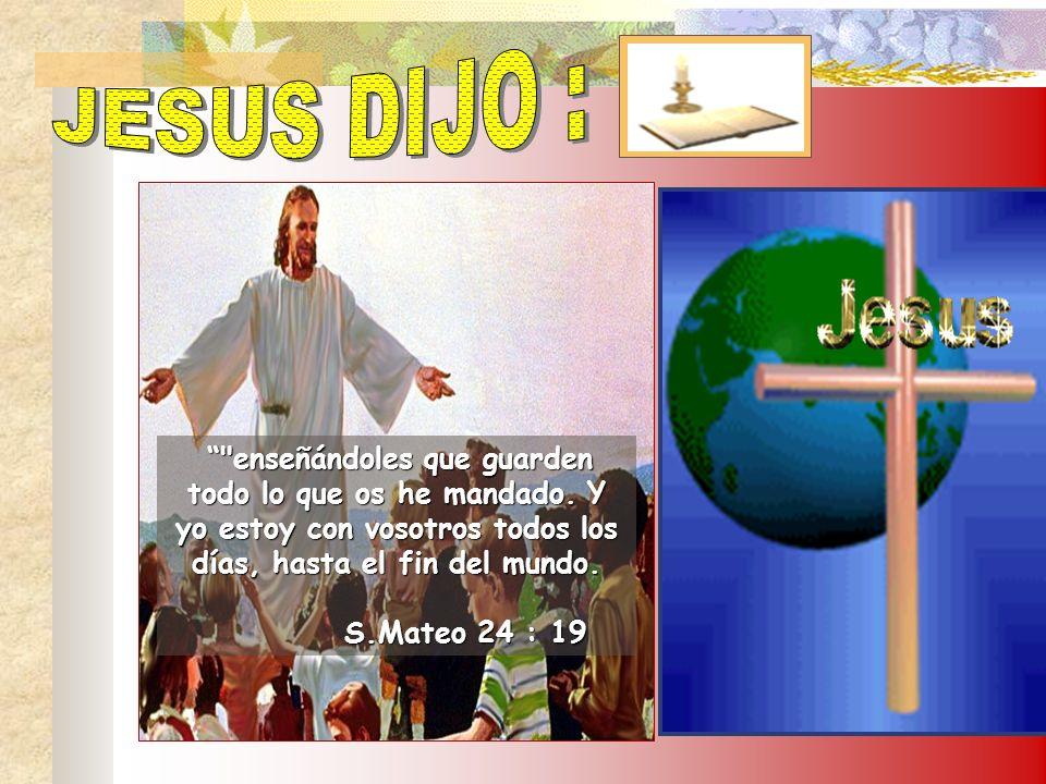 JESUS DIJO : enseñándoles que guarden todo lo que os he mandado. Y yo estoy con vosotros todos los días, hasta el fin del mundo.