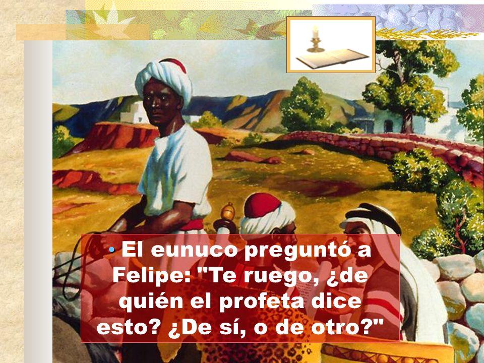 El eunuco preguntó a Felipe: Te ruego, ¿de quién el profeta dice esto