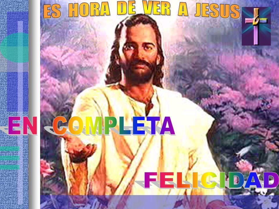 ES HORA DE VER A JESUS EN COMPLETA FELICIDAD 42