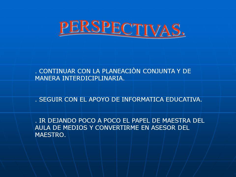 PERSPECTIVAS. . CONTINUAR CON LA PLANEACIÒN CONJUNTA Y DE MANERA INTERDICIPLINARIA. . SEGUIR CON EL APOYO DE INFORMATICA EDUCATIVA.