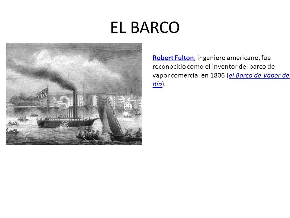 EL BARCO Robert Fulton, ingeniero americano, fue reconocido como el inventor del barco de vapor comercial en 1806 (el Barco de Vapor del Río).