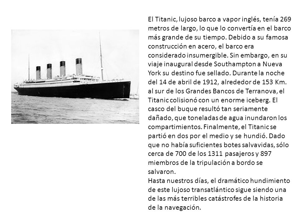 El Titanic, lujoso barco a vapor inglés, tenía 269 metros de largo, lo que lo convertía en el barco más grande de su tiempo. Debido a su famosa construcción en acero, el barco era considerado insumergible. Sin embargo, en su viaje inaugural desde Southampton a Nueva York su destino fue sellado. Durante la noche del 14 de abril de 1912, alrededor de 153 Km. al sur de los Grandes Bancos de Terranova, el Titanic colisionó con un enorme iceberg. El casco del buque resultó tan seriamente dañado, que toneladas de agua inundaron los compartimientos. Finalmente, el Titanic se partió en dos por el medio y se hundió. Dado que no había suficientes botes salvavidas, sólo cerca de 700 de los 1311 pasajeros y 897 miembros de la tripulación a bordo se salvaron.
