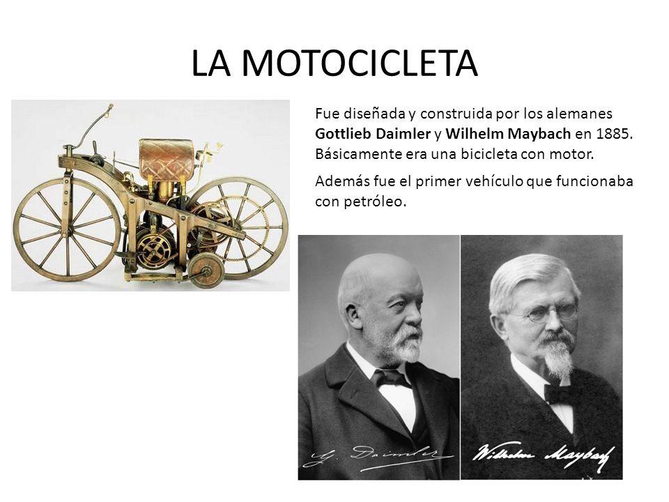 LA MOTOCICLETA Fue diseñada y construida por los alemanes Gottlieb Daimler y Wilhelm Maybach en 1885. Básicamente era una bicicleta con motor.