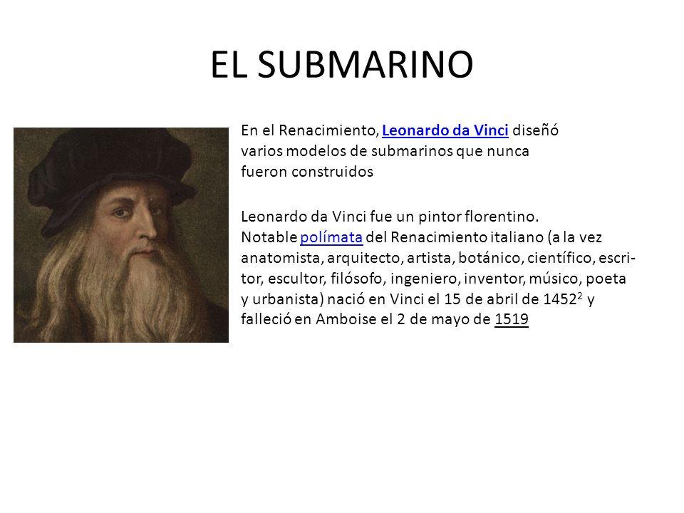 EL SUBMARINO En el Renacimiento, Leonardo da Vinci diseñó varios modelos de submarinos que nunca fueron construidos.