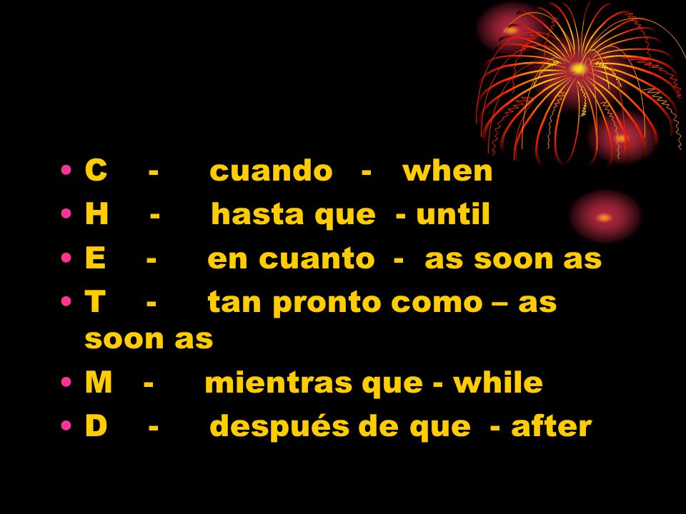 C - cuando - when H - hasta que - until. E - en cuanto - as soon as. T - tan pronto como – as soon as.