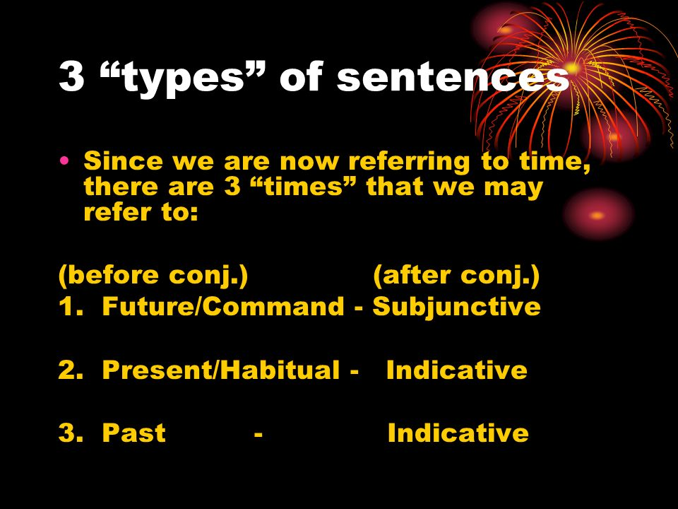 3 types of sentences Since we are now referring to time, there are 3 times that we may refer to: