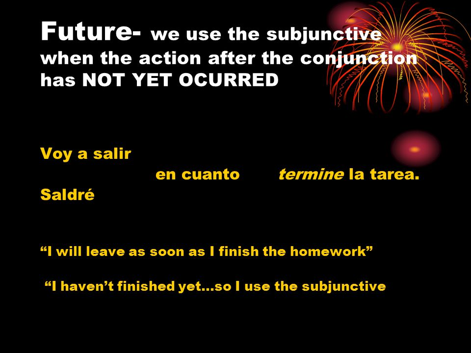 Future- we use the subjunctive when the action after the conjunction has NOT YET OCURRED