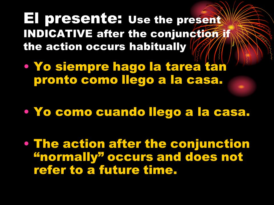 El presente: Use the present INDICATIVE after the conjunction if the action occurs habitually