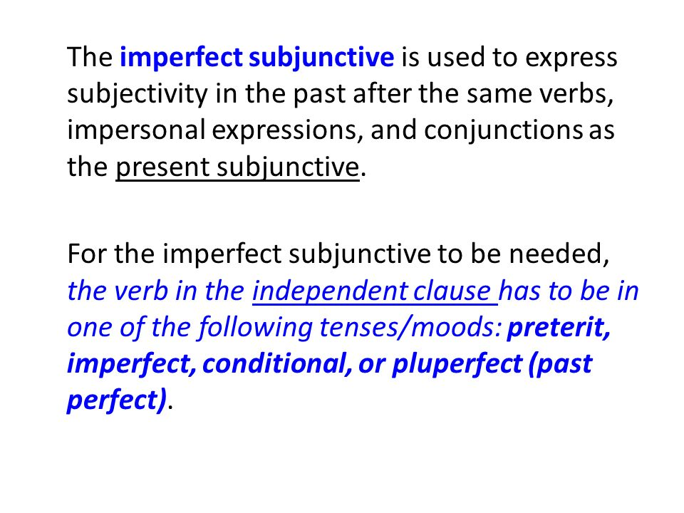 The imperfect subjunctive is used to express subjectivity in the past after the same verbs, impersonal expressions, and conjunctions as the present subjunctive.