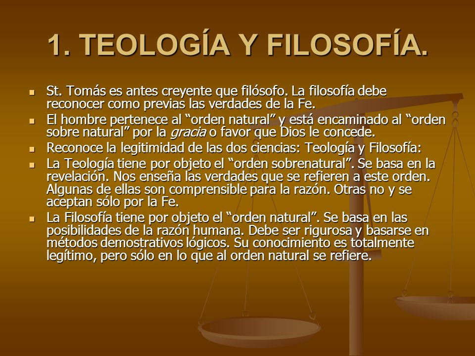 1. TEOLOGÍA Y FILOSOFÍA.St. Tomás es antes creyente que filósofo. La filosofía debe reconocer como previas las verdades de la Fe.