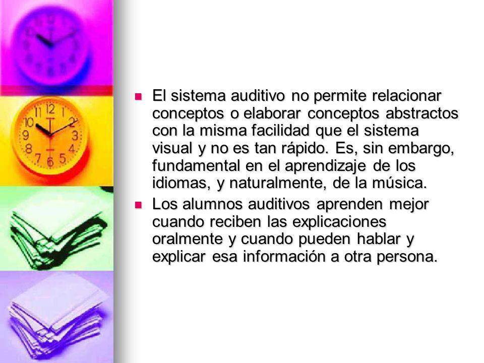 El sistema auditivo no permite relacionar conceptos o elaborar conceptos abstractos con la misma facilidad que el sistema visual y no es tan rápido. Es, sin embargo, fundamental en el aprendizaje de los idiomas, y naturalmente, de la música.