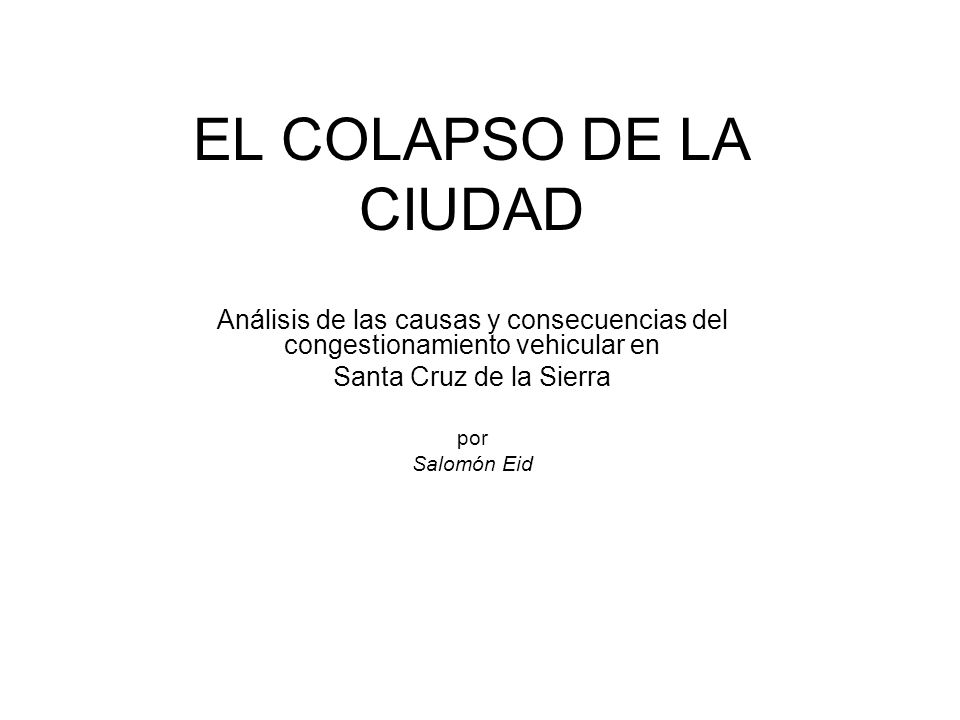EL COLAPSO DE LA CIUDADAnálisis de las causas y consecuencias del congestionamiento vehicular en. Santa Cruz de la Sierra.