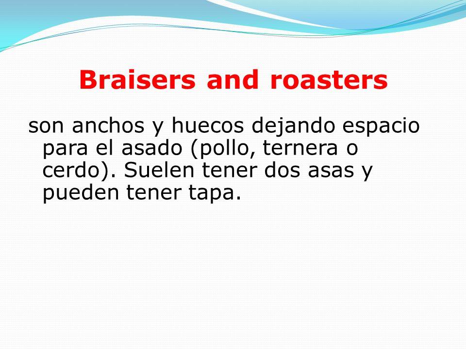 Braisers and roasters son anchos y huecos dejando espacio para el asado (pollo, ternera o cerdo).